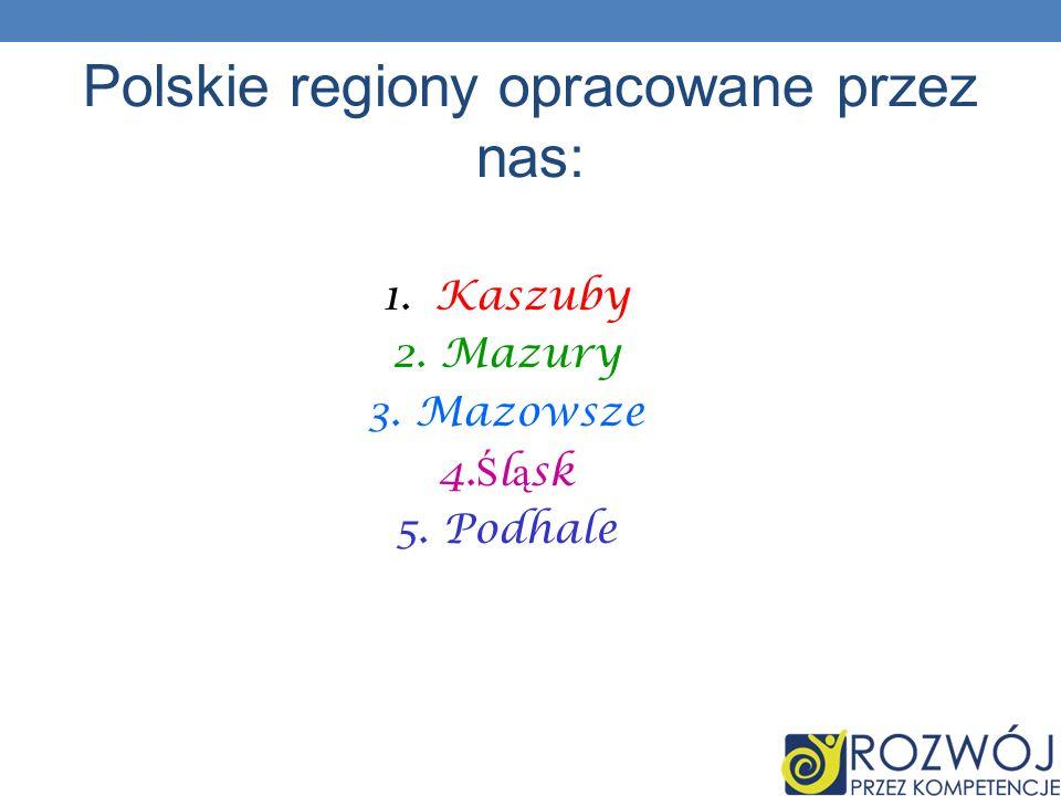 1.Kaszuby 2. Mazury 3. Mazowsze 4. Ś l ą sk 5. Podhale Polskie regiony opracowane przez nas: