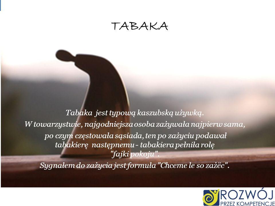 TABAKA Tabaka jest typową kaszubską używką. W towarzystwie, najgodniejsza osoba zażywała najpierw sama, po czym częstowała sąsiada, ten po zażyciu pod