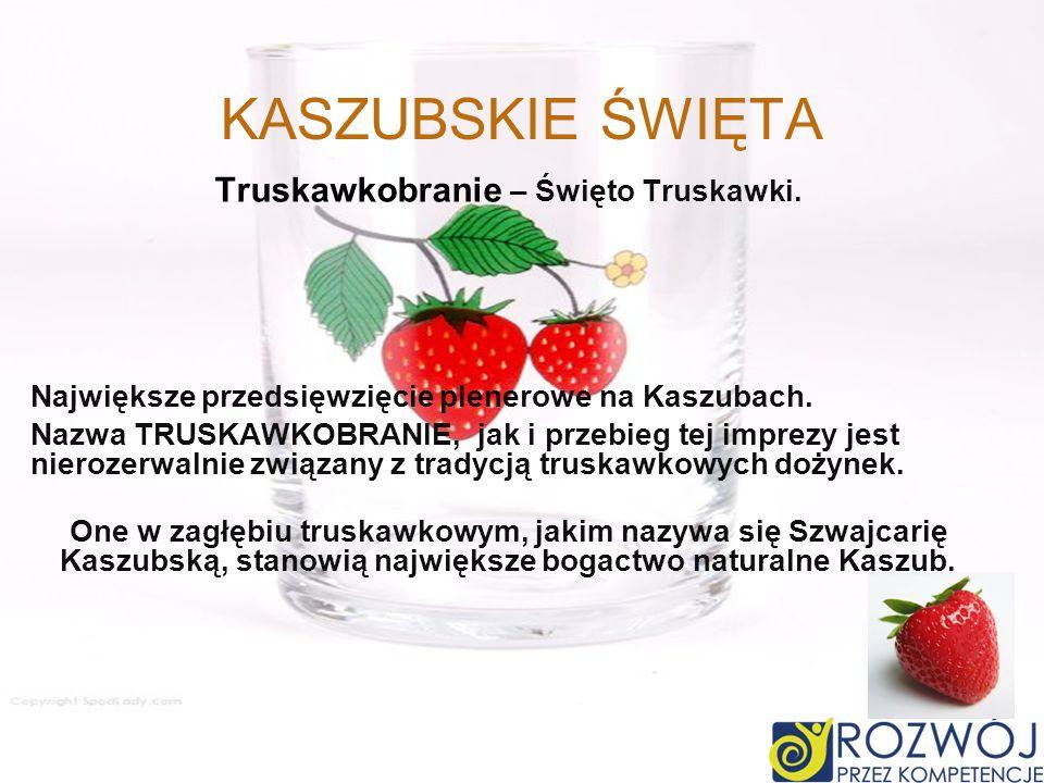 KASZUBSKIE ŚWIĘTA Truskawkobranie – Święto Truskawki. Największe przedsięwzięcie plenerowe na Kaszubach. Nazwa TRUSKAWKOBRANIE, jak i przebieg tej imp