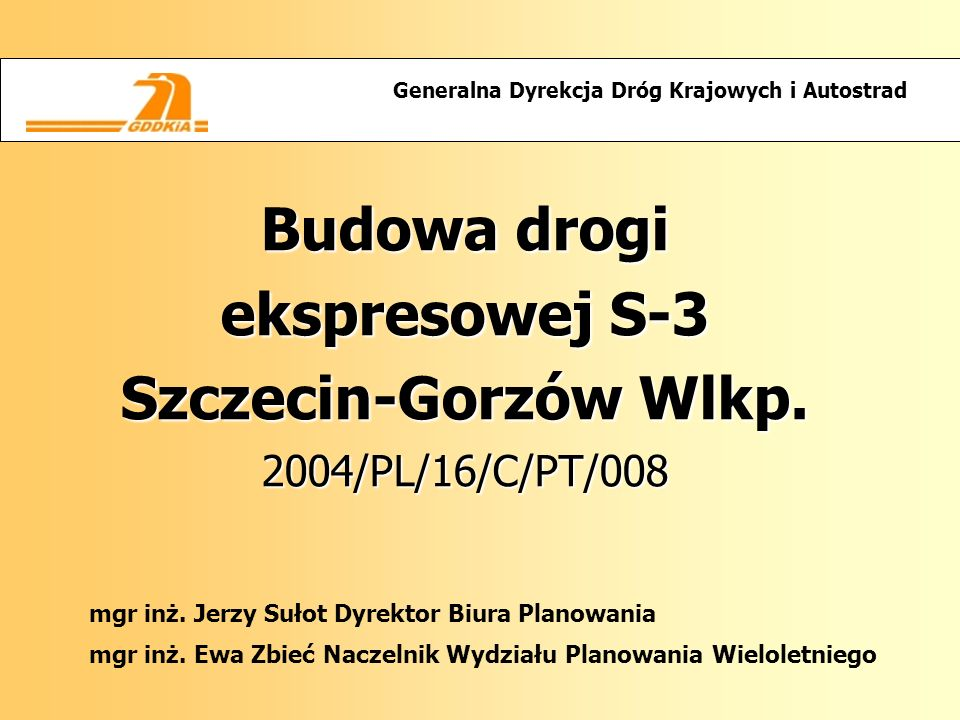 Budowa drogi ekspresowej S-3 Szczecin-Gorzów Wlkp. 2004/PL/16/C/PT/008 Generalna Dyrekcja Dróg Krajowych i Autostrad mgr inż. Jerzy Sułot Dyrektor Biu