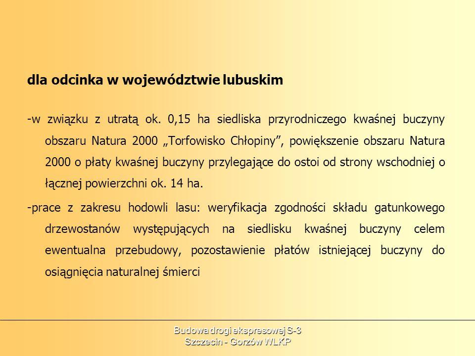Budowa drogi ekspresowej S-3 Szczecin - Gorzów WLKP Generalna Dyrekcja Dróg Krajowych i Autostrad przeprowadzi także na całym odcinku działania minimalizujace: na etapie budowy: umożliwić migracje podczas prac budowlanych dla wszystkich grup zwierząt; realizacja prac na obszarach Natura 2000 poza okresem lęgowym (01.03-31.08) równolegle z nadzorem inwestorskim niezbędny nadzór specjalistycznych służb ochrony przyrody; budowa przejść dla wszystkich grup zwierząt wraz z zielenią naprowadzającą; budowa przepustów dla małych zwierząt wraz z płotkami naprowadzającymi; zapewnienie szczelnej kanalizacji z odprowadzeniem do zbiorników ekologicznych, rowy uszczelnione geomembraną z systemem zastawek awaryjnych odcinających spływ ewentualnych zanieczyszczeń do odbiorników;
