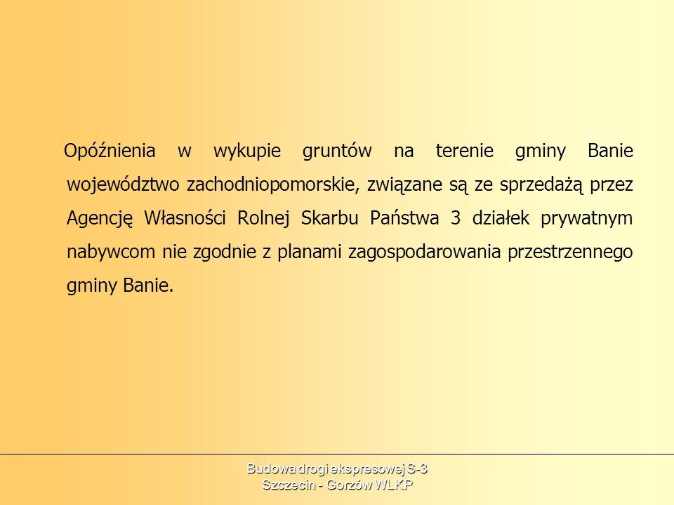 Budowa drogi ekspresowej S-3 Szczecin - Gorzów WLKP Opóźnienia w wykupie gruntów na terenie gminy Banie województwo zachodniopomorskie, związane są ze