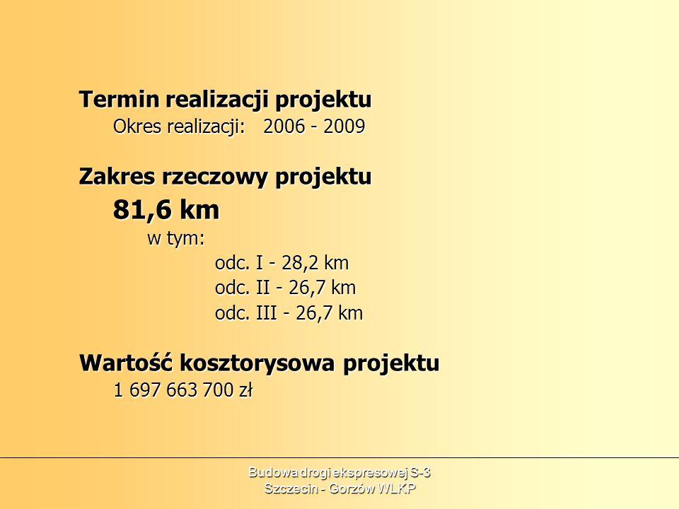 Termin realizacji projektu Okres realizacji: 2006 - 2009 Zakres rzeczowy projektu 81,6 km w tym: odc. I - 28,2 km odc. II - 26,7 km odc. III - 26,7 km