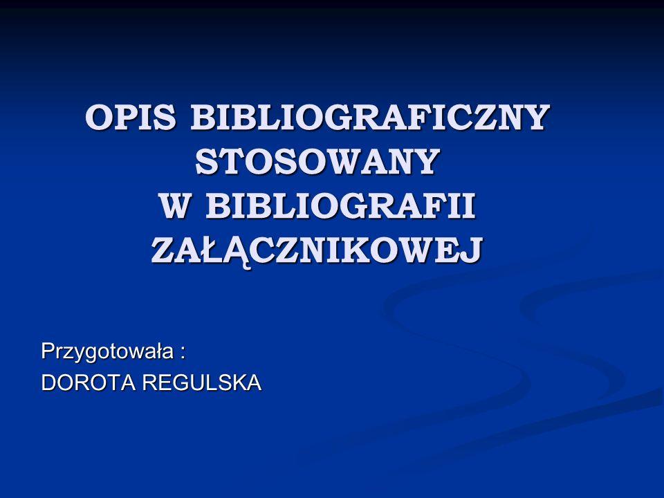 OPIS BIBLIOGRAFICZNY STOSOWANY W BIBLIOGRAFII ZA ŁĄ CZNIKOWEJ Przygotowała : DOROTA REGULSKA
