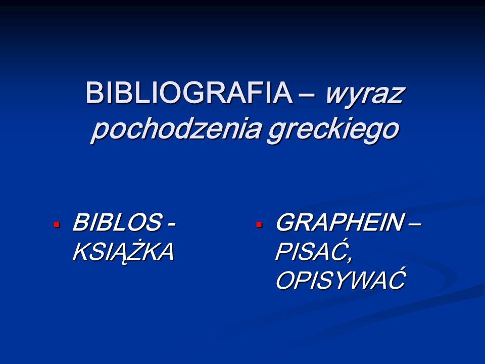 BIBLIOGRAFIA – wyraz pochodzenia greckiego BIBLOS - KSIĄŻKA BIBLOS - KSIĄŻKA GRAPHEIN – PISAĆ, OPISYWAĆ