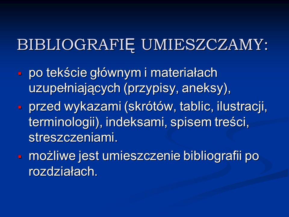 BIBLIOGRAFI Ę UMIESZCZAMY: po tekście głównym i materiałach uzupełniających (przypisy, aneksy), po tekście głównym i materiałach uzupełniających (przy