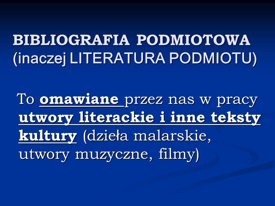BIBLIOGRAFIA PODMIOTOWA (inaczej LITERATURA PODMIOTU) To omawiane przez nas w pracy utwory literackie i inne teksty kultury (dzie ł a malarskie, utwor