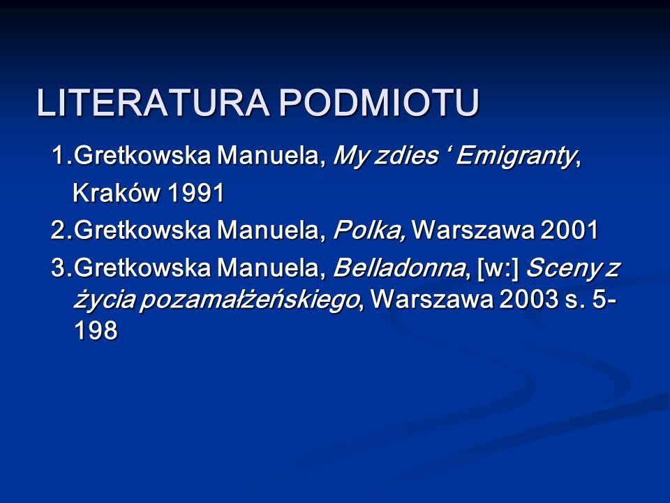 LITERATURA PODMIOTU 1.Gretkowska Manuela, My zdies Emigranty, 1.Gretkowska Manuela, My zdies Emigranty, Kraków 1991 Kraków 1991 2.Gretkowska Manuela,