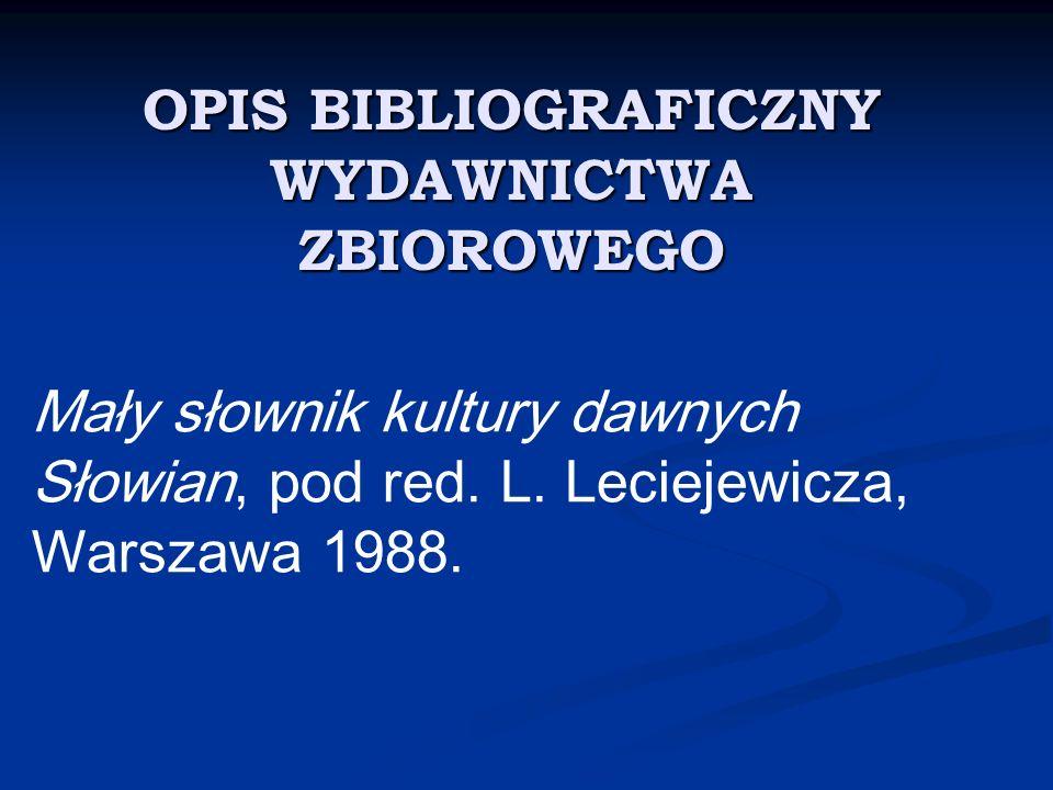 OPIS BIBLIOGRAFICZNY WYDAWNICTWA ZBIOROWEGO Mały słownik kultury dawnych Słowian, pod red. L. Leciejewicza, Warszawa 1988.