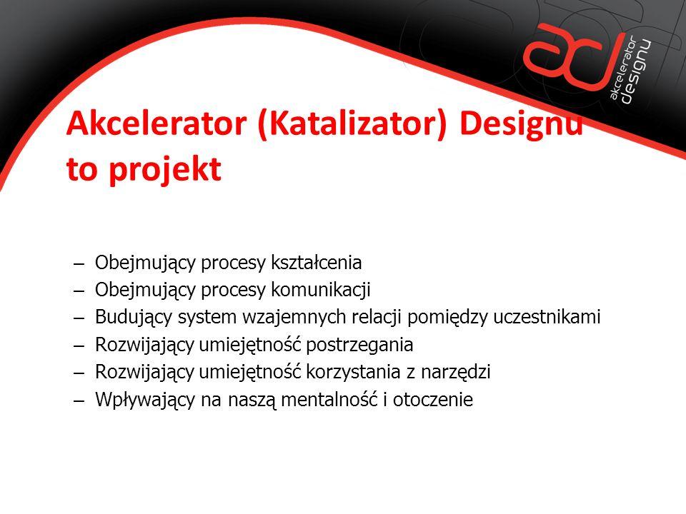 Akcelerator (Katalizator) Designu to projekt – Obejmujący procesy kształcenia – Obejmujący procesy komunikacji – Budujący system wzajemnych relacji pomiędzy uczestnikami – Rozwijający umiejętność postrzegania – Rozwijający umiejętność korzystania z narzędzi – Wpływający na naszą mentalność i otoczenie