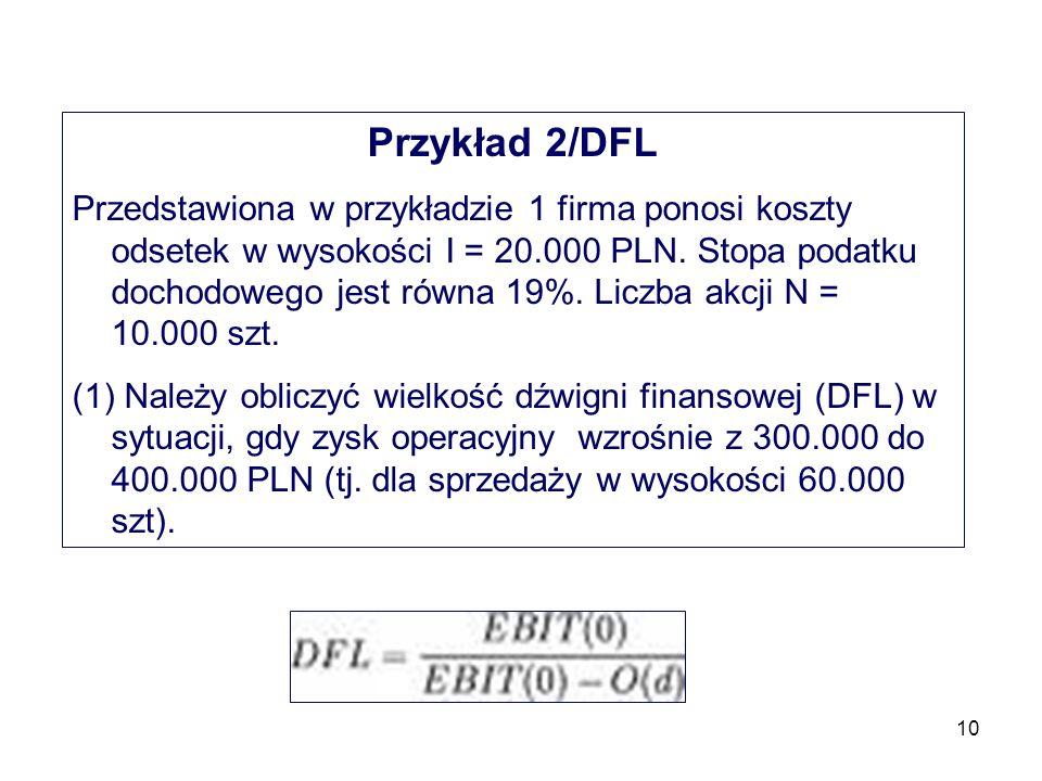 10 Przykład 2/DFL Przedstawiona w przykładzie 1 firma ponosi koszty odsetek w wysokości I = 20.000 PLN. Stopa podatku dochodowego jest równa 19%. Licz