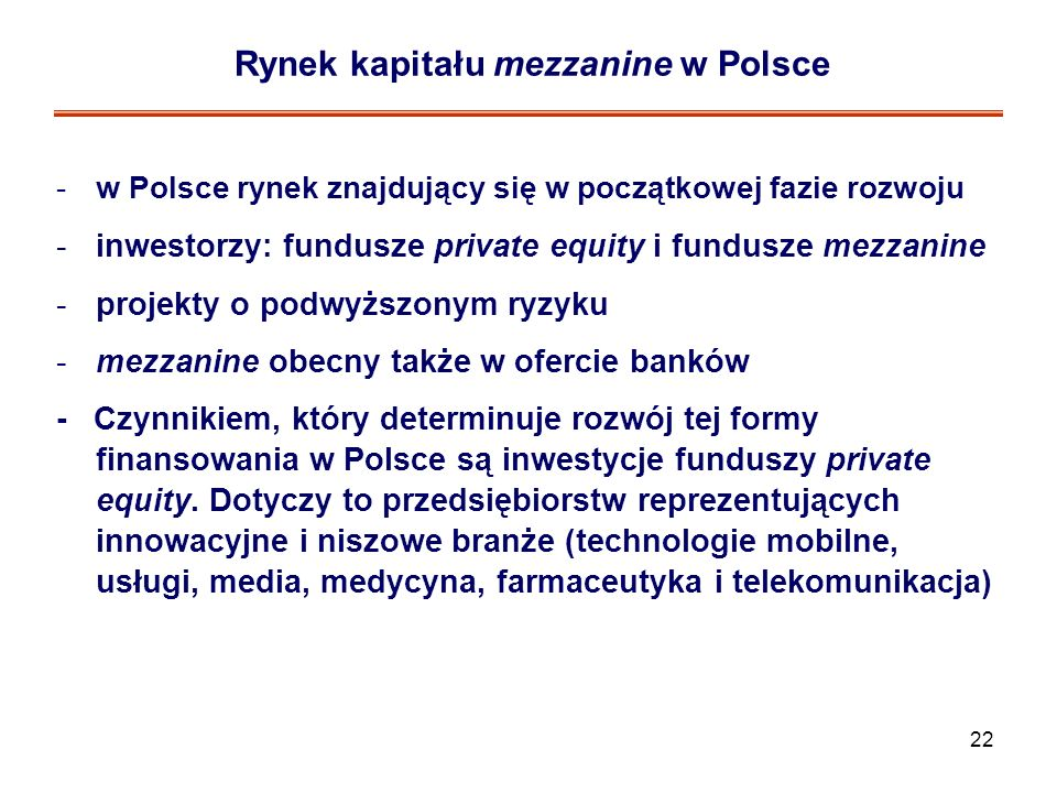 22 Rynek kapitału mezzanine w Polsce -w Polsce rynek znajdujący się w początkowej fazie rozwoju -inwestorzy: fundusze private equity i fundusze mezzan