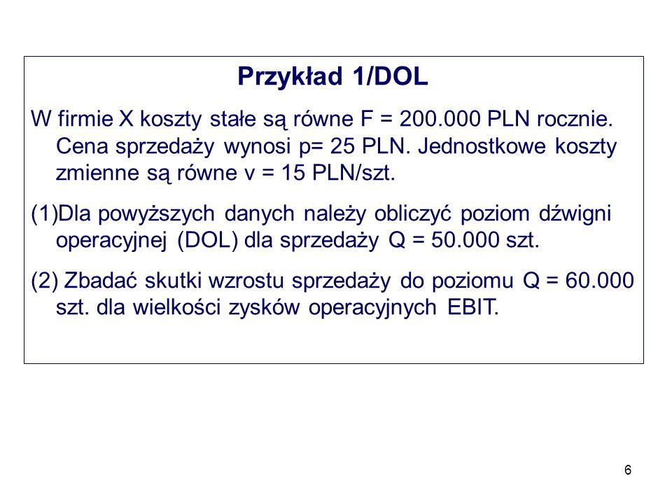 6 Przykład 1/DOL W firmie X koszty stałe są równe F = 200.000 PLN rocznie. Cena sprzedaży wynosi p= 25 PLN. Jednostkowe koszty zmienne są równe v = 15