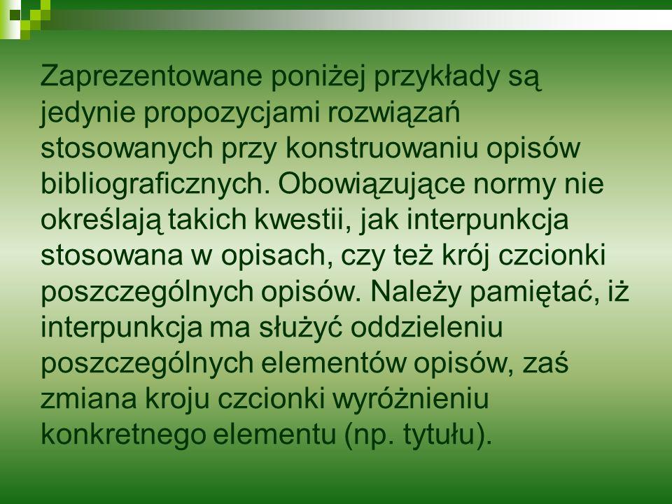 Zaprezentowane poniżej przykłady są jedynie propozycjami rozwiązań stosowanych przy konstruowaniu opisów bibliograficznych. Obowiązujące normy nie okr
