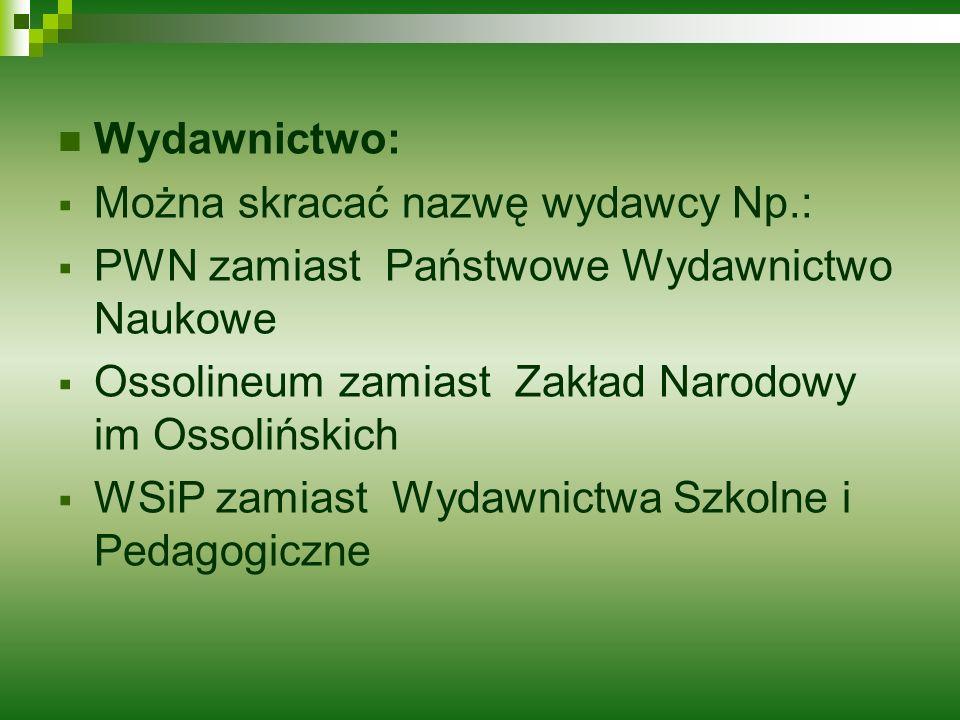 Wydawnictwo: Można skracać nazwę wydawcy Np.: PWN zamiast Państwowe Wydawnictwo Naukowe Ossolineum zamiast Zakład Narodowy im Ossolińskich WSiP zamias