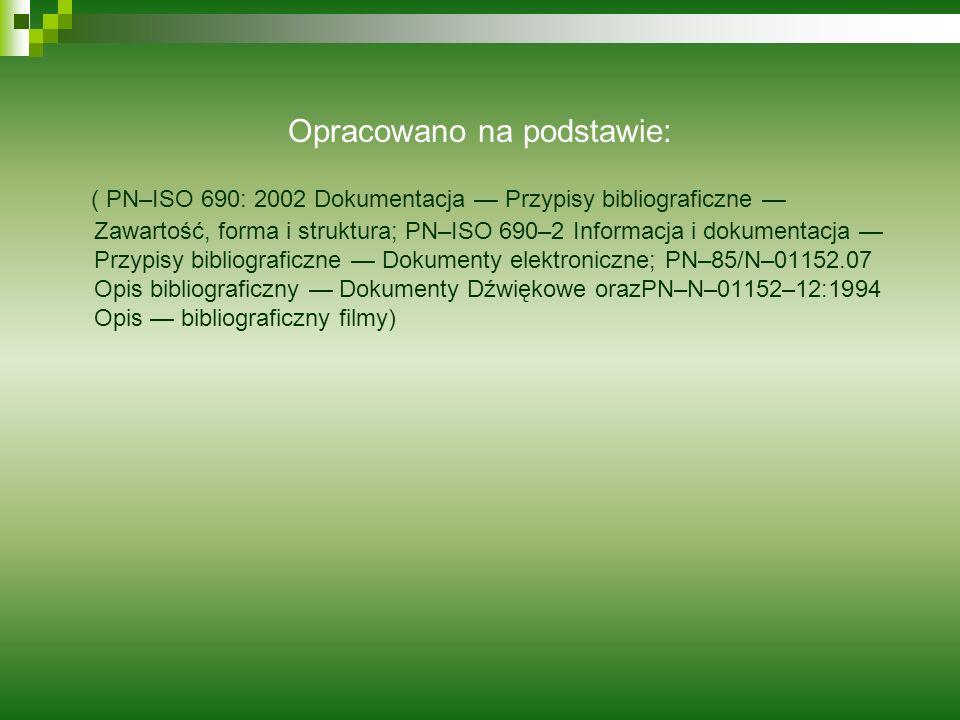 Opracowano na podstawie: ( PN–ISO 690: 2002 Dokumentacja Przypisy bibliograficzne Zawartość, forma i struktura; PN–ISO 690–2 Informacja i dokumentacja