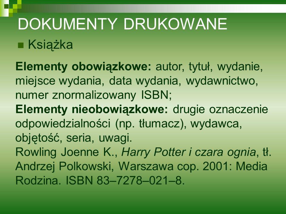 DOKUMENTY DRUKOWANE Książka Elementy obowiązkowe: autor, tytuł, wydanie, miejsce wydania, data wydania, wydawnictwo, numer znormalizowany ISBN; Elemen
