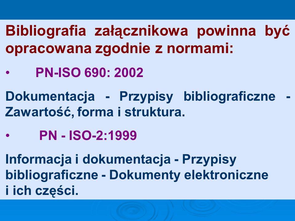 Bibliografia załącznikowa powinna być opracowana zgodnie z normami: PN-ISO 690: 2002 Dokumentacja - Przypisy bibliograficzne - Zawartość, forma i struktura.