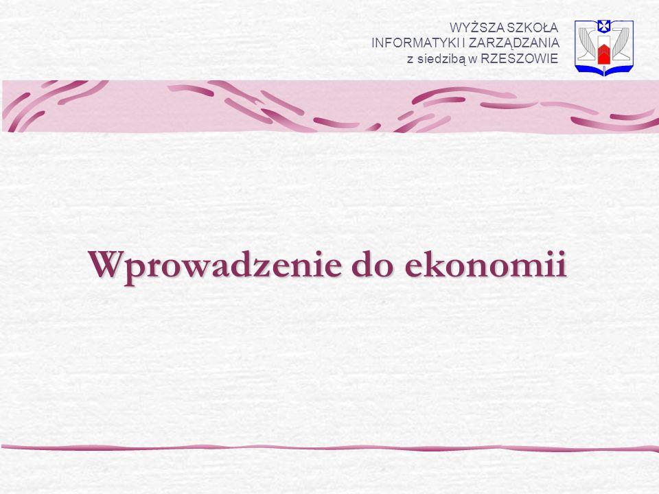Wprowadzenie do ekonomii WYŻSZA SZKOŁA INFORMATYKI I ZARZĄDZANIA z siedzibą w RZESZOWIE