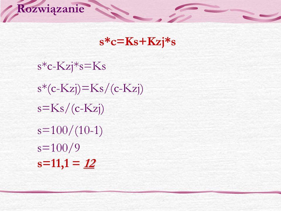 s*c=Ks+Kzj*s s*c-Kzj*s=Ks s*(c-Kzj)=Ks/(c-Kzj) s=Ks/(c-Kzj) s=100/(10-1) s=100/9 12 s=11,1 = 12 Rozwiązanie