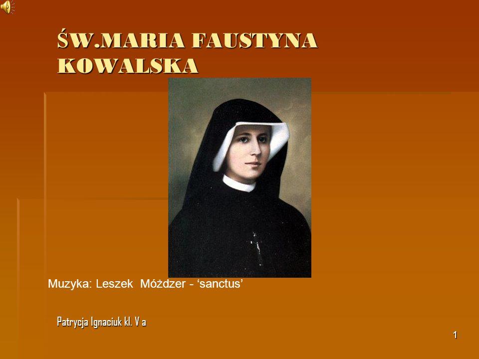 1 Ś W.MARIA FAUSTYNA KOWALSKA Patrycja Ignaciuk kl. V a Muzyka: Leszek Móżdzer - sanctus