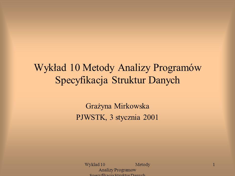 Wyklad 10 Metody Analizy Programow Specyfikacja Struktur Danych 1 Wykład 10 Metody Analizy Programów Specyfikacja Struktur Danych Grażyna Mirkowska PJWSTK, 3 stycznia 2001