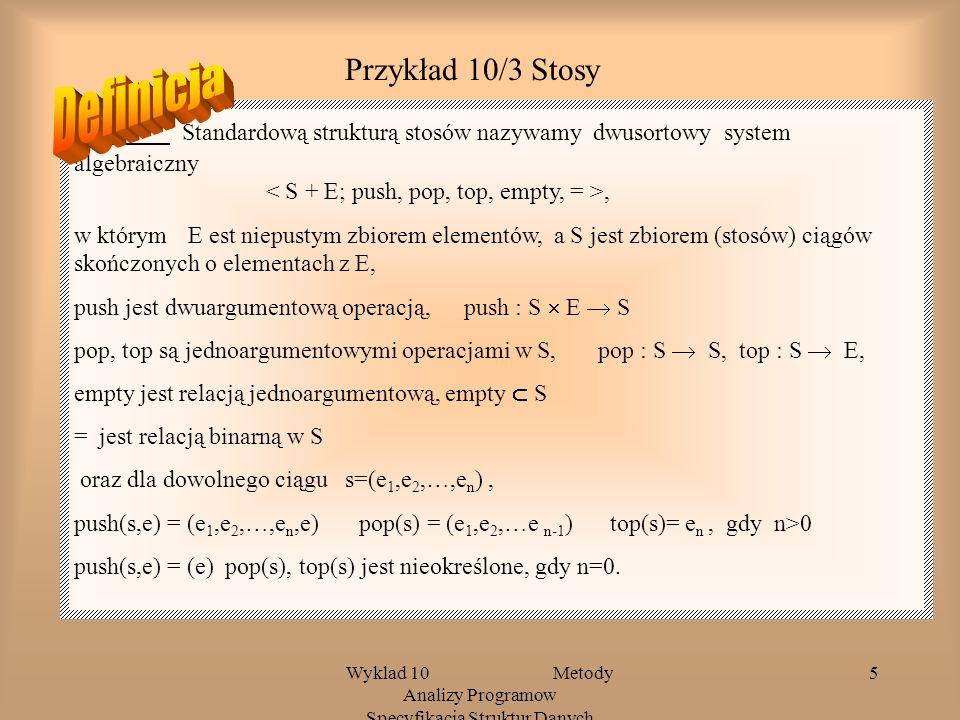 Wyklad 10 Metody Analizy Programow Specyfikacja Struktur Danych 5 Przykład 10/3 Stosy Standardową strukturą stosów nazywamy dwusortowy system algebraiczny, w którym E est niepustym zbiorem elementów, a S jest zbiorem (stosów) ciągów skończonych o elementach z E, push jest dwuargumentową operacją, push : S E S pop, top są jednoargumentowymi operacjami w S, pop : S S, top : S E, empty jest relacją jednoargumentową, empty S = jest relacją binarną w S oraz dla dowolnego ciągu s=(e 1,e 2,…,e n ), push(s,e) = (e 1,e 2,…,e n,e) pop(s) = (e 1,e 2,…e n-1 ) top(s)= e n, gdy n>0 push(s,e) = (e) pop(s), top(s) jest nieokreślone, gdy n=0.