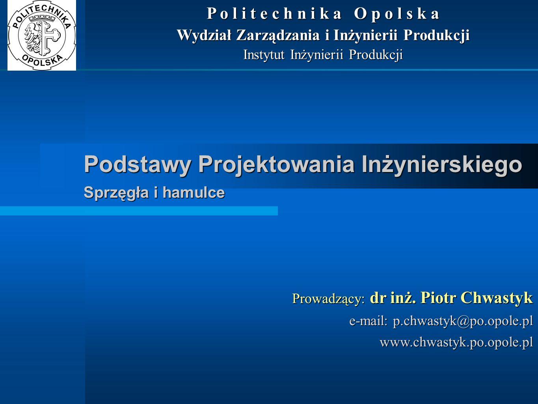 Podstawy Projektowania Inżynierskiego Sprzęgła i hamulce Prowadzący: dr inż. Piotr Chwastyk e-mail: p.chwastyk@po.opole.pl www.chwastyk.po.opole.pl P