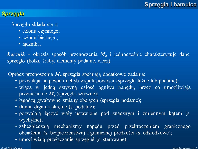 Sprzęgła i hamulce – nr 4 Sprzęgła i hamulce dr inż. Piotr Chwastyk Sprzęgła Sprzęgło składa się z: członu czynnego; członu biernego; łącznika. Łączni
