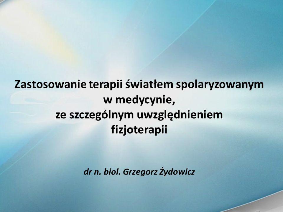 Zastosowanie terapii światłem spolaryzowanym w medycynie, ze szczególnym uwzględnieniem fizjoterapii dr n. biol. Grzegorz Żydowicz