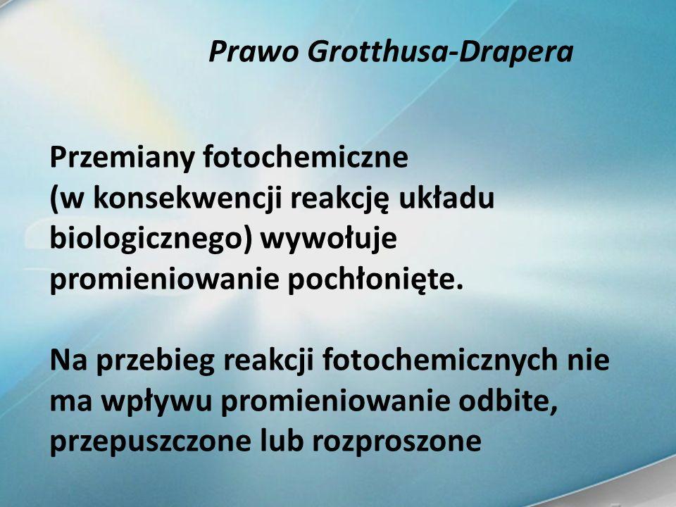 Prawo Grotthusa-Drapera Przemiany fotochemiczne (w konsekwencji reakcję układu biologicznego) wywołuje promieniowanie pochłonięte. Na przebieg reakcji