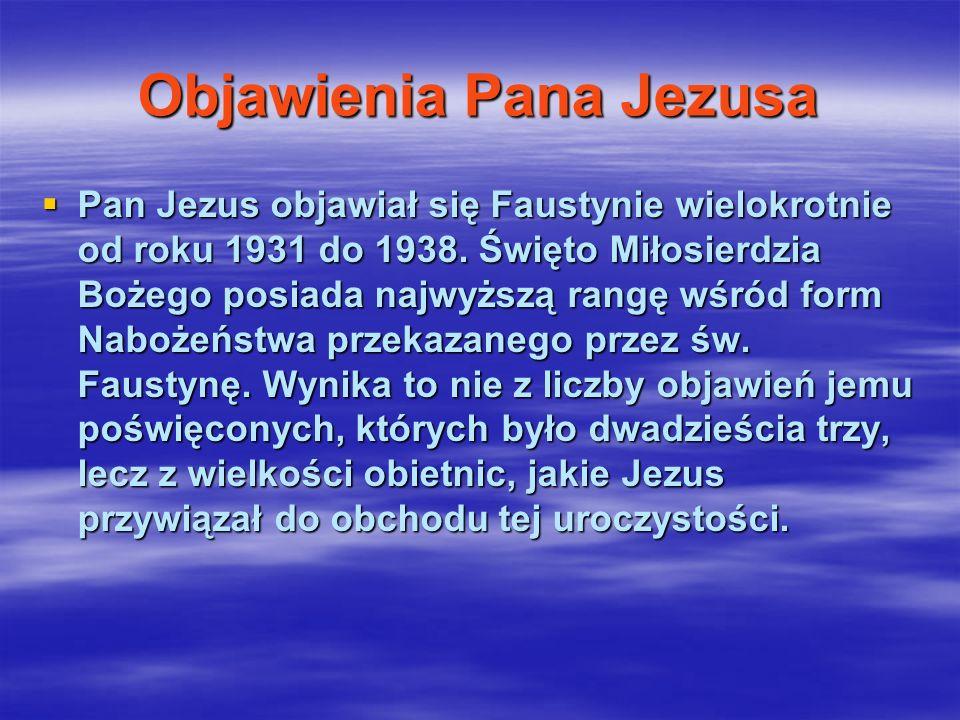 Objawienia Pana Jezusa Pan Jezus objawiał się Faustynie wielokrotnie od roku 1931 do 1938. Święto Miłosierdzia Bożego posiada najwyższą rangę wśród fo
