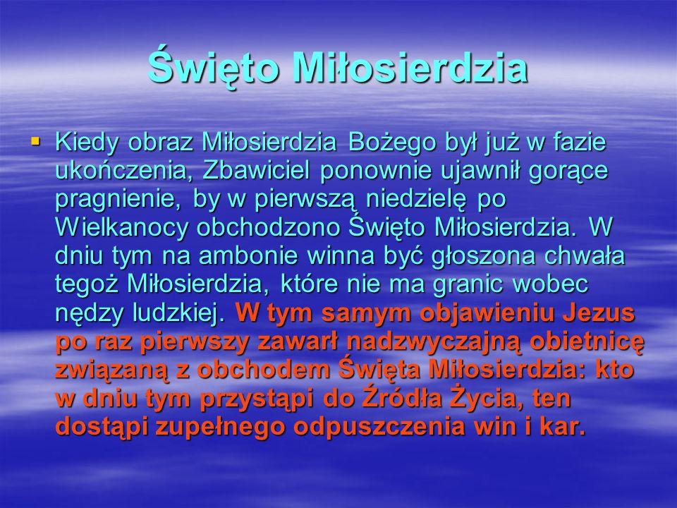 Święto Miłosierdzia Kiedy obraz Miłosierdzia Bożego był już w fazie ukończenia, Zbawiciel ponownie ujawnił gorące pragnienie, by w pierwszą niedzielę