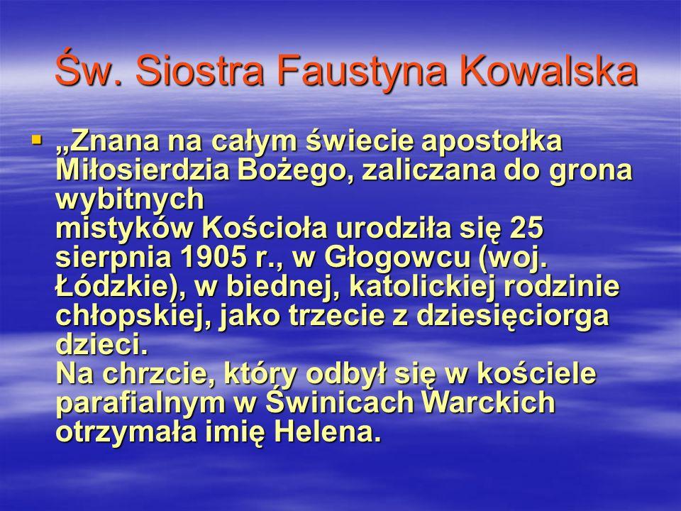 Św. Siostra Faustyna Kowalska Znana na całym świecie apostołka Miłosierdzia Bożego, zaliczana do grona wybitnych mistyków Kościoła urodziła się 25 sie