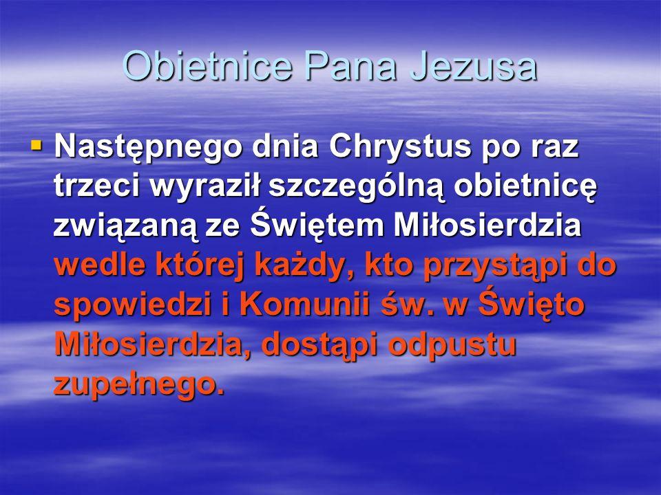 Obietnice Pana Jezusa Następnego dnia Chrystus po raz trzeci wyraził szczególną obietnicę związaną ze Świętem Miłosierdzia wedle której każdy, kto prz