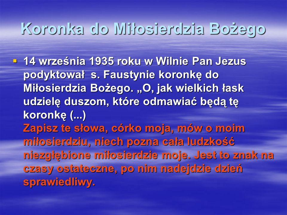 Koronka do Miłosierdzia Bożego 14 września 1935 roku w Wilnie Pan Jezus podyktował s. Faustynie koronkę do Miłosierdzia Bożego. O, jak wielkich łask u