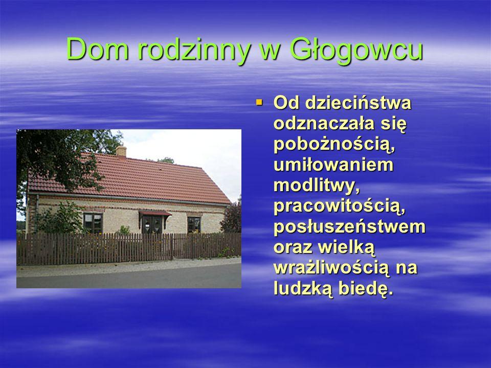 Dom rodzinny w Głogowcu Od dzieciństwa odznaczała się pobożnością, umiłowaniem modlitwy, pracowitością, posłuszeństwem oraz wielką wrażliwością na lud
