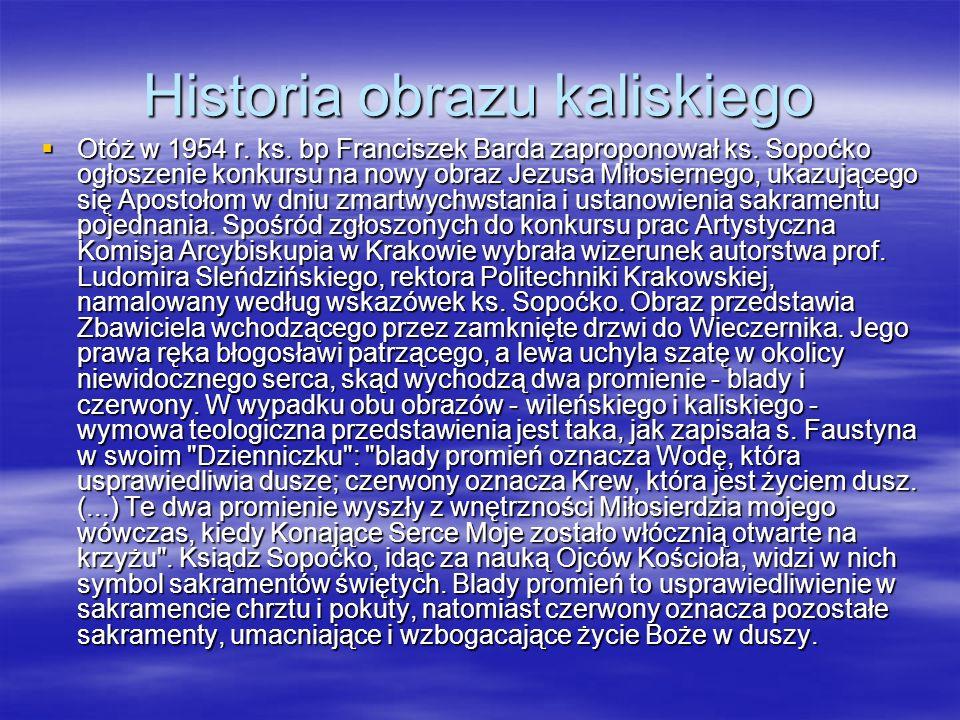 Historia obrazu kaliskiego Otóż w 1954 r. ks. bp Franciszek Barda zaproponował ks. Sopoćko ogłoszenie konkursu na nowy obraz Jezusa Miłosiernego, ukaz