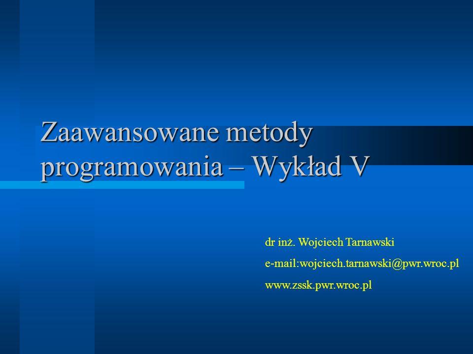 Zaawansowane metody programowania – Wykład V dr inż. Wojciech Tarnawski e-mail:wojciech.tarnawski@pwr.wroc.pl www.zssk.pwr.wroc.pl