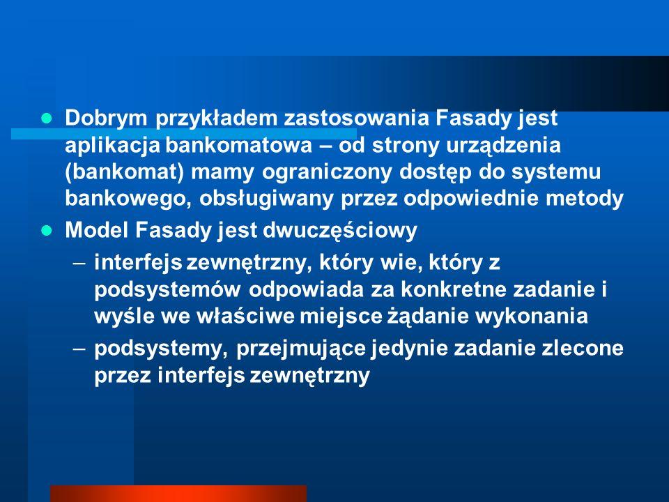 Dobrym przykładem zastosowania Fasady jest aplikacja bankomatowa – od strony urządzenia (bankomat) mamy ograniczony dostęp do systemu bankowego, obsłu