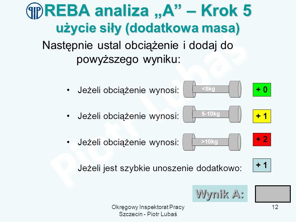 Okręgowy Inspektorat Pracy Szczecin - Piotr Lubaś 12 REBA analiza A – Krok 5 użycie siły (dodatkowa masa) Następnie ustal obciążenie i dodaj do powyżs