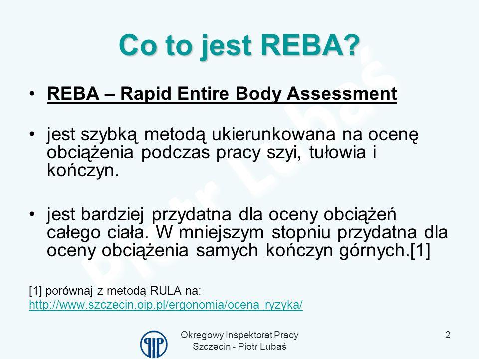 Okręgowy Inspektorat Pracy Szczecin - Piotr Lubaś 2 Co to jest REBA? REBA – Rapid Entire Body Assessment jest szybką metodą ukierunkowana na ocenę obc