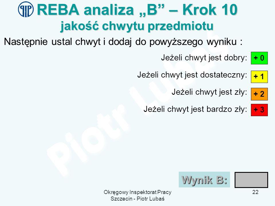 Okręgowy Inspektorat Pracy Szczecin - Piotr Lubaś 22 REBA analiza B – Krok 10 jakość chwytu przedmiotu Następnie ustal chwyt i dodaj do powyższego wyn