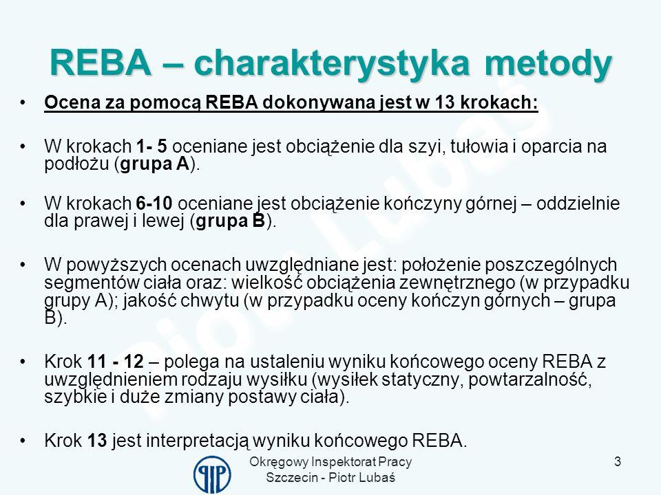 Okręgowy Inspektorat Pracy Szczecin - Piotr Lubaś 3 REBA – charakterystyka metody Ocena za pomocą REBA dokonywana jest w 13 krokach: W krokach 1- 5 oc