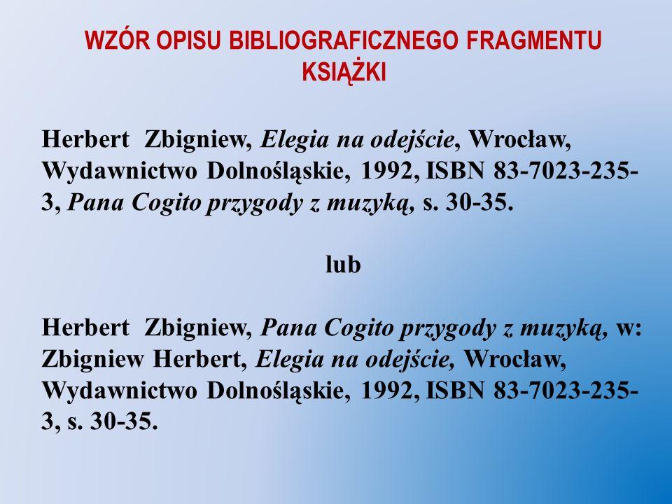 WZÓR OPISU BIBLIOGRAFICZNEGO FRAGMENTU KSIĄŻKI Herbert Zbigniew, Elegia na odejście, Wrocław, Wydawnictwo Dolnośląskie, 1992, ISBN 83-7023-235- 3, Pan