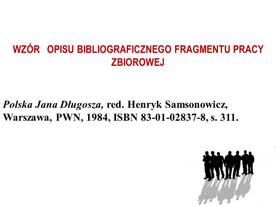 WZÓR OPISU BIBLIOGRAFICZNEGO FRAGMENTU PRACY ZBIOROWEJ Polska Jana Długosza, red. Henryk Samsonowicz, Warszawa, PWN, 1984, ISBN 83-01-02837-8, s. 311.