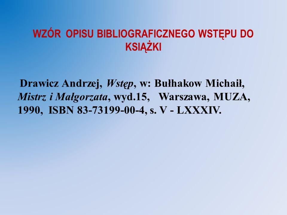 WZÓR OPISU BIBLIOGRAFICZNEGO WSTĘPU DO KSIĄŻKI Drawicz Andrzej, Wstęp, w: Bułhakow Michaił, Mistrz i Małgorzata, wyd.15, Warszawa, MUZA, 1990, ISBN 83