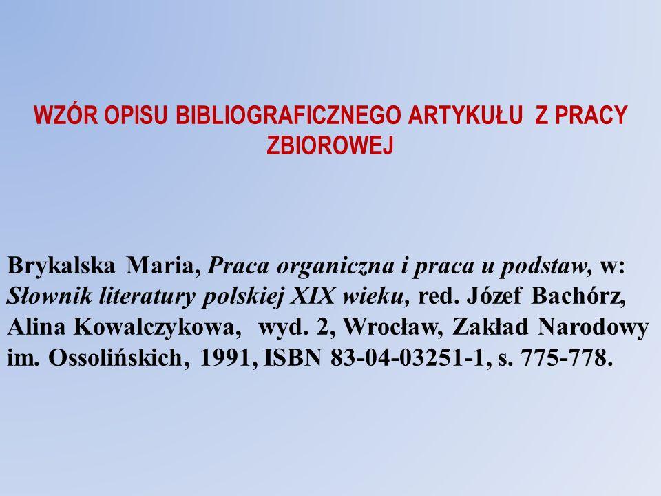 WZÓR OPISU BIBLIOGRAFICZNEGO ARTYKUŁU Z PRACY ZBIOROWEJ Brykalska Maria, Praca organiczna i praca u podstaw, w: Słownik literatury polskiej XIX wieku,