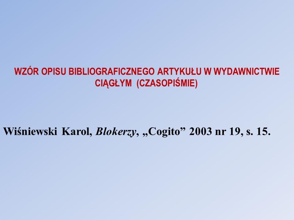 WZÓR OPISU BIBLIOGRAFICZNEGO ARTYKUŁU W WYDAWNICTWIE CIĄGŁYM (CZASOPIŚMIE) Wiśniewski Karol, Blokerzy, Cogito 2003 nr 19, s. 15.