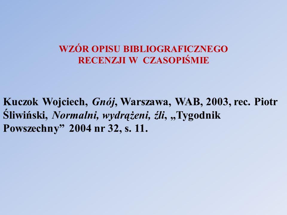 WZÓR OPISU BIBLIOGRAFICZNEGO RECENZJI W CZASOPIŚMIE Kuczok Wojciech, Gnój, Warszawa, WAB, 2003, rec. Piotr Śliwiński, Normalni, wydrążeni, źli, Tygodn